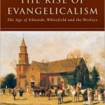 The Rise of Evangelicalism: The Age of the Edwards, Whitefield, and the Wesleys