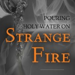 Pouring Holy Water on Strange Fire: A Critique of John MacArthur's Strange Fire and Charismatic Chaos