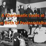 A Charismatic Looks at the Birth of Pentecostalism