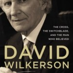 Gary Wilkerson: David Wilkerson: The Cross, the Switchblade, and the Man Who Believed