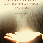 Daniel Castelo: Pentecostalism as a Christian Mystical Tradition
