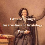 Edward Irving's Incarnational Christology, Part 2