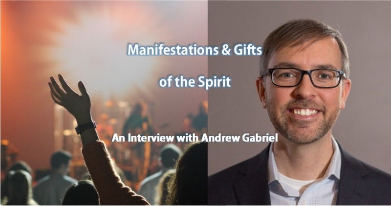 Manifestations and Gifts of the Spirit: An Interview with Andrew Gabriel