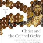 Christ and the Created Order: Perspectives from Theology, Philosophy, and Science, reviewed by Stephen Vantassel