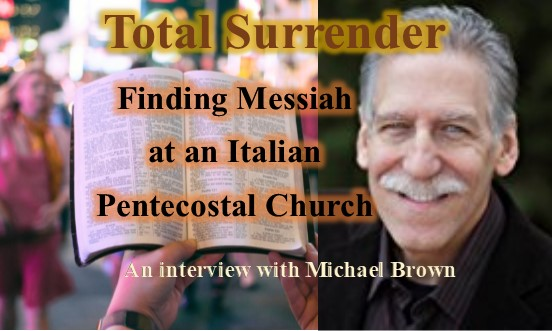 Total Surrender: Finding Messiah at an Italian Pentecostal Church, an interview with Michael Brown
